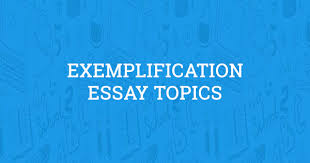 Topics For Exemplification Essays Exemplification Essay Topics Updated For 2019