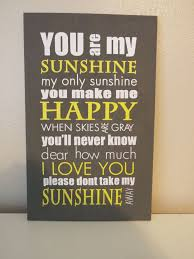 you my sunshine my only sunshine you make me happy when skiesä gray you ll never know dear how much i love you please dont take my sunshine
