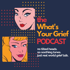 What's Your Grief Podcast: Grief Support for Those Who Like to Listen
