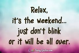 Weekend Quotes Stunning Relax It's The Weekend Just Don't Blink Or It Will Be All Over