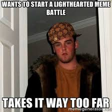 wants to start a lighthearted meme battle takes it WAY too far ... via Relatably.com