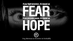 inspiring quotes against terrorist and religious terrorism if you fight terrorism it is based on fear if you promote peace it s based on hope greg mortenson