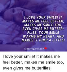 I Love Your Smile Quotes Fascinating I LOVE YOUR SMILE IT MAKES ME FEEL BETTER MAKES ME SMILE TOO EVEN