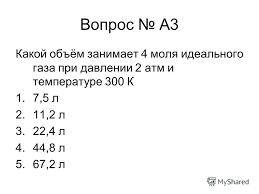 Презентация на тему Контрольная работа по теме Молекулярная  4 Вопрос a3 Какой объём занимает 4 моля идеального газа при давлении 2 атм и температуре 300 К 1 7 5 л 2 11 2 л 3 22 4 л 4 44 8 л 5 67 2 л