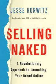 Selling Naked A Revolutionary Approach To Launching Your Brand Online Horwitz Jesse 9781984826268 Amazon Com Books