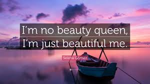 "Quotes About Beauty Queen Best of Selena Gómez Quote ""I'm No Beauty Queen I'm Just Beautiful Me"