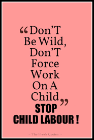 child labour quotes and slogans quotes sayings don t be wild don t force work on a child ldquo