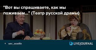"""""""<b>Вот вы спрашиваете, как</b> мы поживаем..."""" (Театр русской драмы ..."""