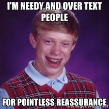 I'm needy and over text people For pointless reassurance ... via Relatably.com