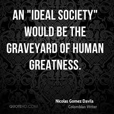 nicolas gomez davila quotes quotehd an ideal society would be the graveyard of human