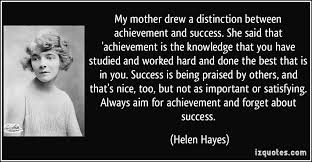 my mother drew a distinction between achievement and success she  my mother drew a distinction between achievement and success she said that achievement is
