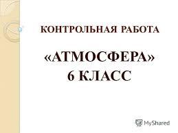 Презентация на тему КОНТРОЛЬНАЯ РАБОТА АТМОСФЕРА КЛАСС  1 КОНТРОЛЬНАЯ РАБОТА АТМОСФЕРА 6 КЛАСС