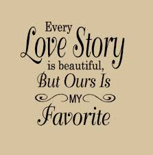 Quote About Love Gorgeous Every Love Story Is Beautiful But Ours Is My Favorite Love Quote