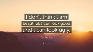 "Beautiful Ugly Quotes Best of Penelope Cruz Quote ""I Don't Think I Am Beautiful I Can Look Good"