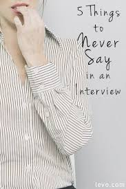 best things to say in an interview 5 things you should never say in an interview college job