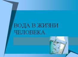 Урок по окружающему миру в м классе Вода в жизни человека УМК  Не совсем научно но верно вода является основой жизни на Земле Вряд ли есть человек
