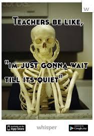 teachers be like im just gonna wait till its quiet.  Till On Teachers Be Like Im Just Gonna Wait Till Its Quiet E