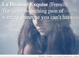 La Douleur Exquise French The Heart Wrenching Pain Of Wanting Enchanting Love U Cant Have