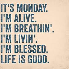Blessed Life Quotes Unique It's Monday I'm Alive I'm Breathing I'm Living I'm Blessed Life