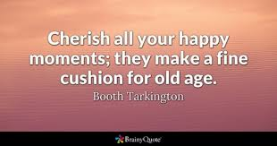 old age quotes brainyquote cherish all your happy moments they make a fine cushion for old age