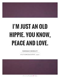 Quotes On Peace And Love I'm just an old hippie You know peace and love Picture Quotes 43