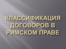 Классификация договоров в римском праве Груз Ру Транспортная  c 15 Консенсуальные контракты 21 Пакты 27 Заключение 29 Литература Классификация договоров в гражданском праве