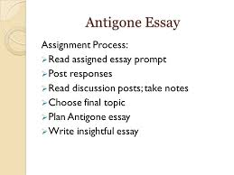 antigone essay questions antigone essay assignment process  2 antigone essay assignment process  assigned essay prompt  post responses  discussion posts take notes  choose final topic  plan