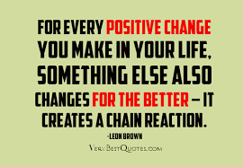change for the better quotes. Exellent Change For Every Positive Change You Make In Your Life Something Else Also Changes  The Better Quotes T