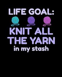 Life Goal Knit All The Yarn In My Stash Knitters Project Journal