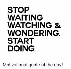 Motivational Quotes Of The Day New STOP WAITING WATCHING WONDERING START DOING Motivational Quote Of