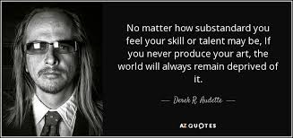 Talent Quotes New Derek R Audette Quote No Matter How Substandard You Feel Your