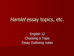 hamlet essay topics etc english choosing a topic essay  1 hamlet essay topics etc english 12 choosing a topic essay outlining notes