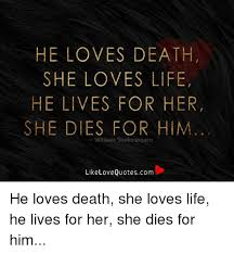 HE LOVES DEATH SHE LOVES LIFE HE LIVES FOR HER SHE DIES FOR HIM Unique Love Death Quotes