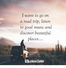 Road Trip Quotes Interesting I Want To Go On A Road Trip Listen To Good Music And Discover