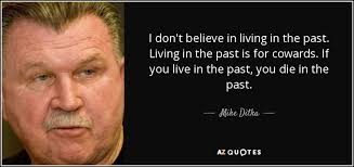Living In The Past Quotes Cool Mike Ditka Quote I Don't Believe In Living In The Past Living In