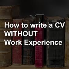 What To Write On A Cv How To Write A Strong Cv Without Work Experience Cv Template For