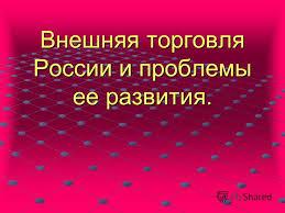 Презентация на тему Внешняя торговля России и проблемы ее  1 Внешняя торговля России и проблемы ее развития