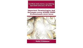 Amazon.com: Certified Anti-money Laundering Specialist Glossary Of Terms:  Important Terminologies and Acronyms every ACAMS CAMS Professionals must  know eBook: Coleman, Felix : Kindle Store