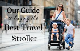 Our Guide to choosing the Best Travel Stroller 2018 - Family Travel ...
