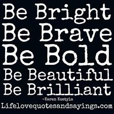 Bold Quotes Classy Be Bright Be Brave Be Bold Love Quotes And Sayings