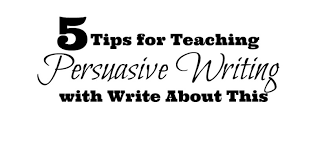 tips for teaching persuasive writing write about this 5 tips for teaching persuasive writing