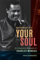Better Git It in Your Soul: An Interpretive Biography of <b>Charles Mingus</b>