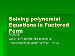 1 solving polynomial equations in factored form mm1a2f goal solve polynomial equations factor trinomials of the form x2 bx c