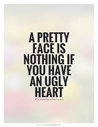 Ugly Is Beautiful Quotes Best Of A Pretty Face Is Nothing If You Have An Ugly Heart Picture Quotes