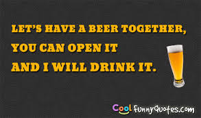 Beer Quotes Fascinating Let's Have A Beer Together You Can Open It And I Will Drink It