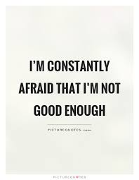 Not Good Enough Quotes Interesting I'm Constantly Afraid That I'm Not Good Enough Picture Quotes