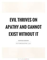 Apathy Quotes Mesmerizing Evil Thrives On Apathy And Cannot Exist Without It Picture Quotes