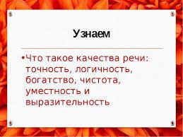 Презентация по русскому языку на тему Логичность речи Богатство  Узнаем Что такое качества речи точность логичность богатство чистота уме
