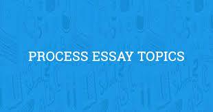 Process Essay Topics Updated For 2019