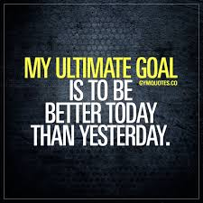 Goal Quotes Gym goals quotes My ultimate goal is to be better today than 8